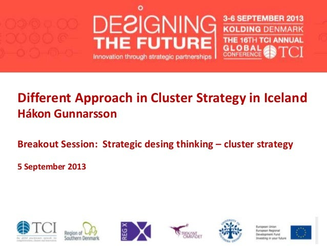 Different Approach in Cluster Strategy in Iceland Hákon Gunnarsson Breakout Session: Strategic desing thinking – cluster s...