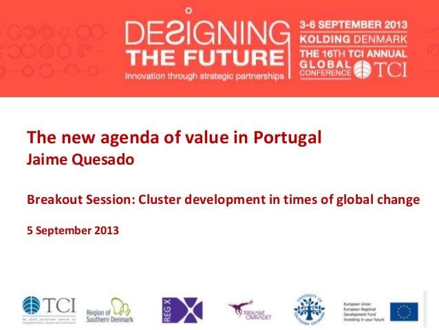 The new agenda of value in Portugal Jaime Quesado Breakout Session: Cluster development in times of global change 5 Septem...
