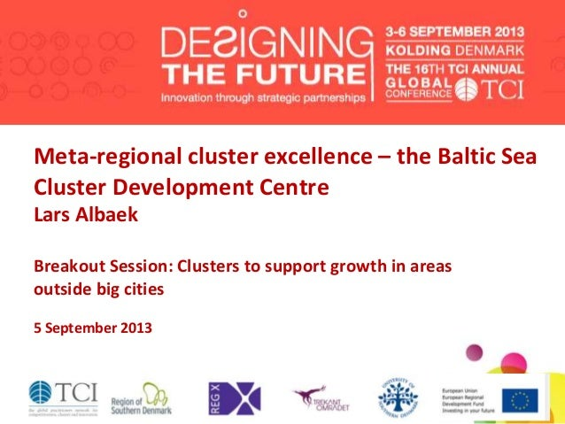 Meta-regional cluster excellence – the Baltic Sea Cluster Development Centre Lars Albaek Breakout Session: Clusters to sup...