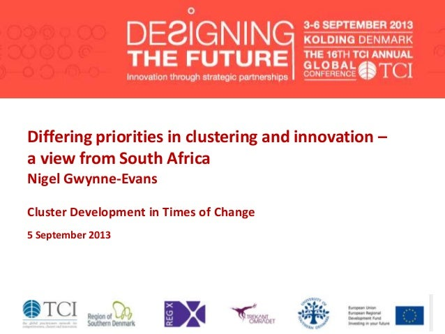 Differing priorities in clustering and innovation – a view from South Africa Nigel Gwynne-Evans Cluster Development in Tim...