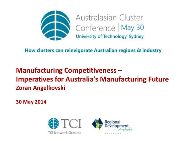 Manufacturing Competitiveness – Imperatives for Australia's Manufacturing Future Zoran Angelkovski 30 May 2014