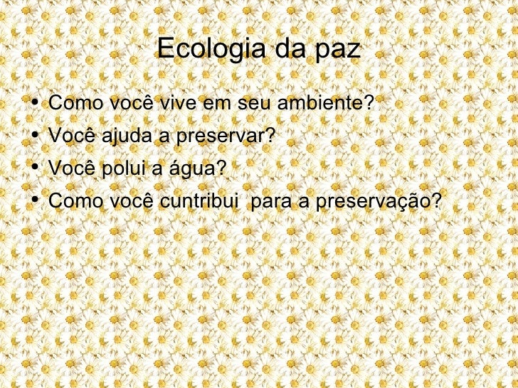 Ecologia da paz <ul><li>Como você vive em seu ambiente? </li></ul><ul><li>Você ajuda a preservar? </li></ul><ul><li>Você p...