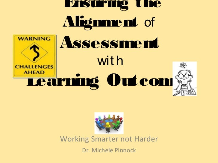 Ensuring the   Alignment of   Assessment             wit hLearning Outcomes   Working Smarter not Harder        Dr. Michel...