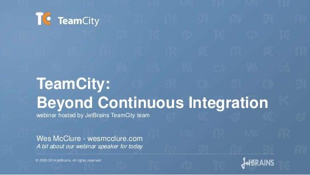 TeamCity: Beyond Continuous Integration webinar hosted by JetBrains TeamCity team Wes McClure - wesmcclure.com A bit about...