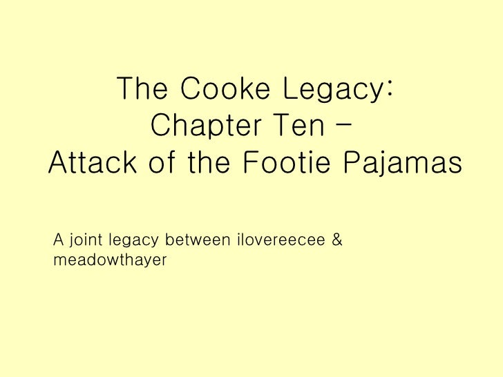 The Cooke Legacy: Chapter Ten –  Attack of the Footie Pajamas <ul><li>A joint legacy between ilovereecee & meadowthayer </...