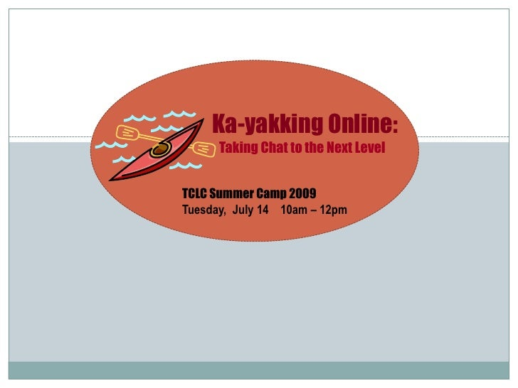 Ka-yakking Online:<br />Taking Chat to the Next Level<br />TCLC Summer Camp 2009<br />Tuesday,  July 14    10am – 12pm<br />