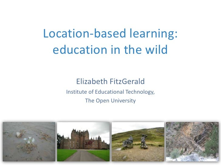Location-based learning:  education in the wild        Elizabeth FitzGerald    Institute of Educational Technology,       ...