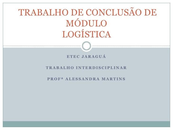 ETEC JARAGUÁ<br />TRABALHO INTERDISCIPLINAR <br />PROFª ALESSANDRA MARTINS<br /> TRABALHO DE CONCLUSÃO DE MÓDULOLOGÍSTICA<...