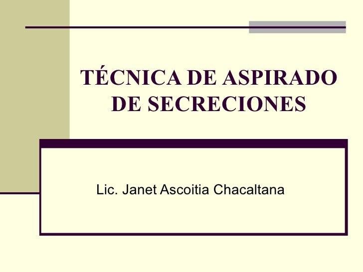 TÉCNICA DE ASPIRADO DE SECRECIONES Lic. Janet Ascoitia Chacaltana