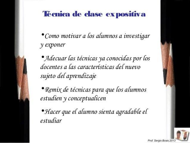 Prof. Sergio Bosio.2013 Técnica de clase expositiva •Como motivar a los alumnos a investigar y exponer •Adecuar las técnic...