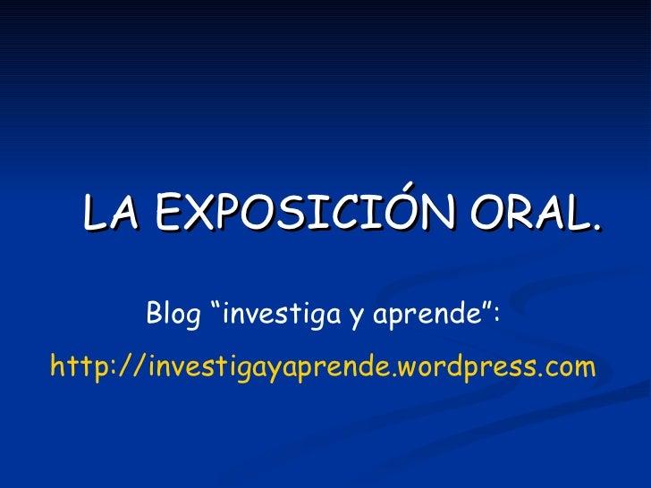 """LA EXPOSICIÓN ORAL.        Blog """"investiga y aprende"""": http://investigayaprende.wordpress.com"""