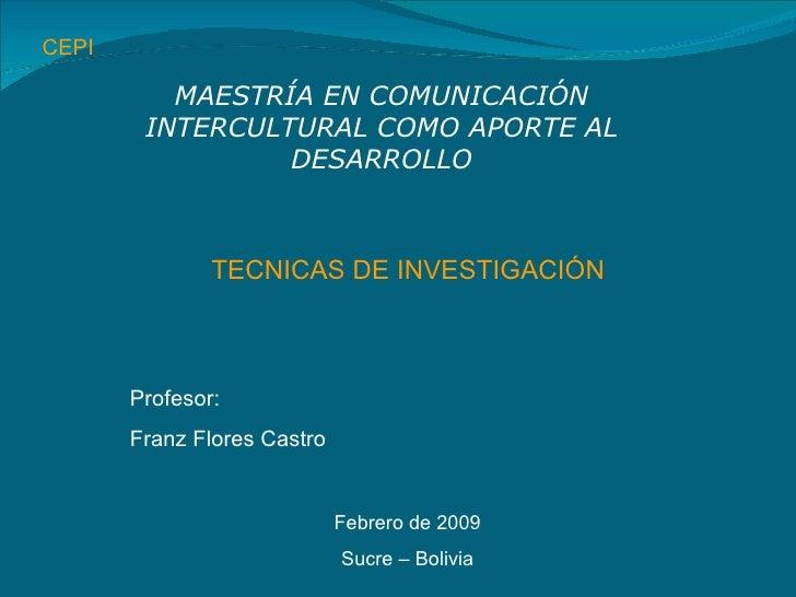 CEPI TECNICAS DE INVESTIGACIÓN MAESTRÍA EN COMUNICACIÓN INTERCULTURAL COMO APORTE AL DESARROLLO Profesor: Franz Flores Cas...