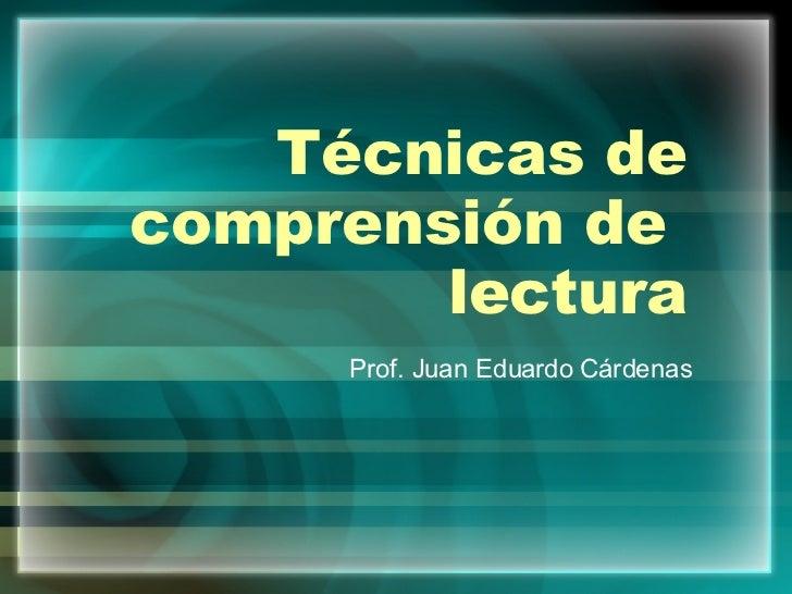Técnicas de comprensión de  lectura Prof. Juan Eduardo Cárdenas