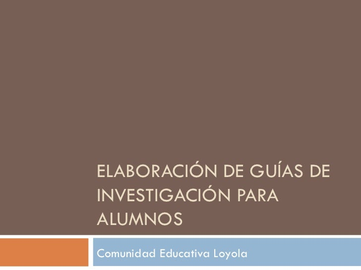 ELABORACIÓN DE GUÍAS DE INVESTIGACIÓN PARA ALUMNOS Comunidad Educativa Loyola