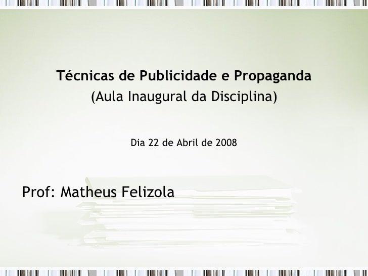 <ul><li>Técnicas de Publicidade e Propaganda </li></ul><ul><li>(Aula Inaugural da Disciplina) </li></ul><ul><li>Dia 22 de ...