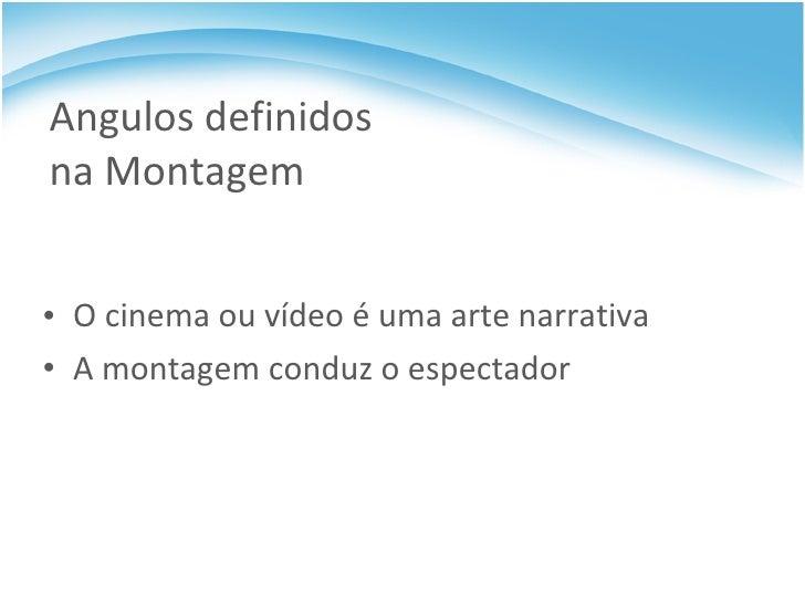 Angulos definidos na Montagem <ul><li>O cinema ou vídeo é uma arte narrativa </li></ul><ul><li>A montagem conduz o especta...