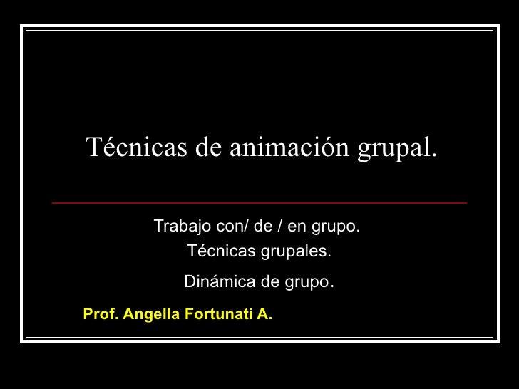 Técnicas de animación grupal.           Trabajo con/ de / en grupo.              Técnicas grupales.              Dinámica ...