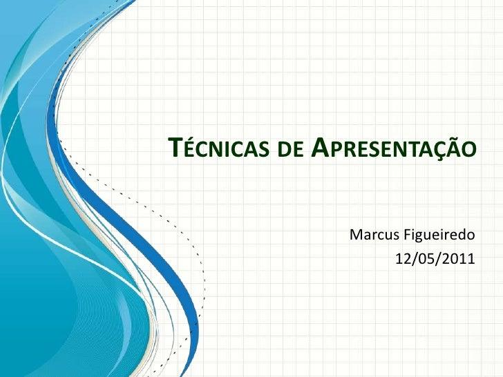 TÉCNICAS DE APRESENTAÇÃO              Marcus Figueiredo                   12/05/2011