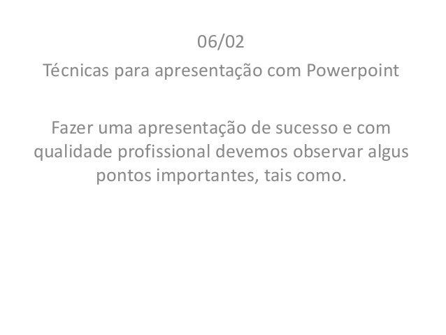06/02 Técnicas para apresentação com Powerpoint Fazer uma apresentação de sucesso e com qualidade profissional devemos obs...