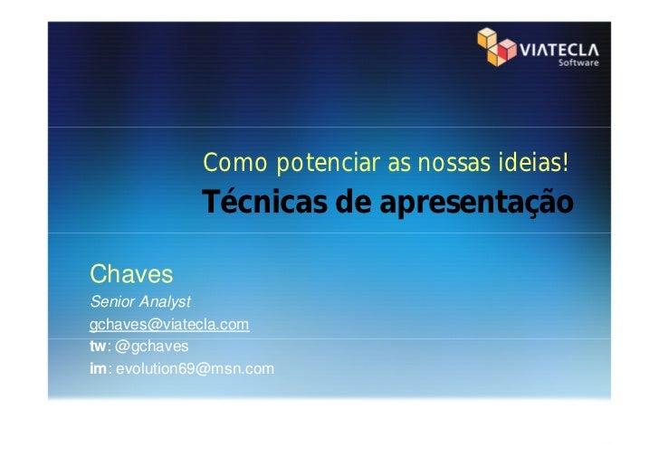 Como potenciar as nossas ideias!             Técnicas de apresentaçãoChavesSenior Analystgchaves@viatecla.comtw: @gchavesi...