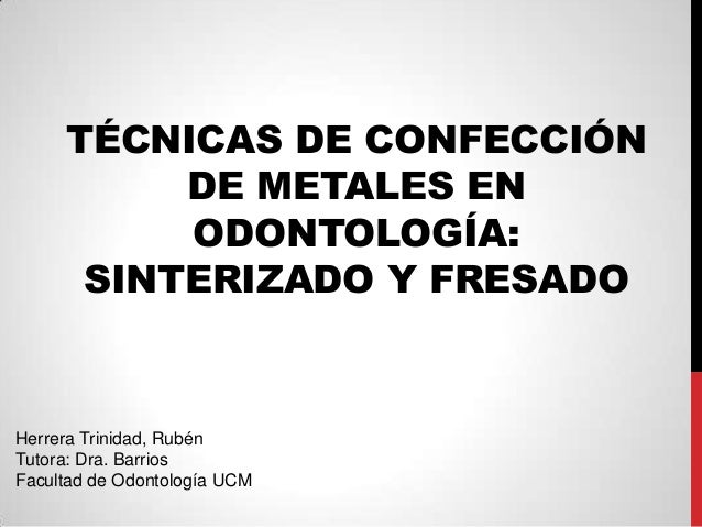 TÉCNICAS DE CONFECCIÓNDE METALES ENODONTOLOGÍA:SINTERIZADO Y FRESADOHerrera Trinidad, RubénTutora: Dra. BarriosFacultad de...