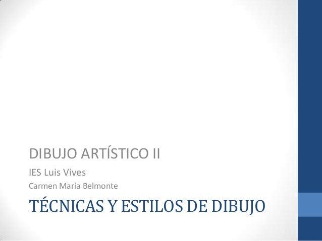 TÉCNICAS Y ESTILOS DE DIBUJO DIBUJO ARTÍSTICO II IES Luis Vives Carmen María Belmonte