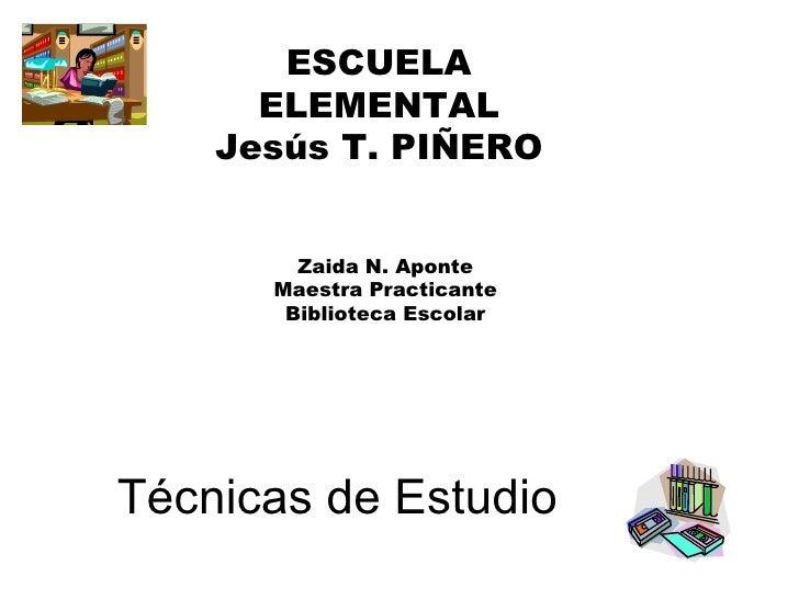 Técnicas de Estudio ESCUELA ELEMENTAL Jesús T. PIÑERO Zaida N. Aponte Maestra Practicante Biblioteca Escolar