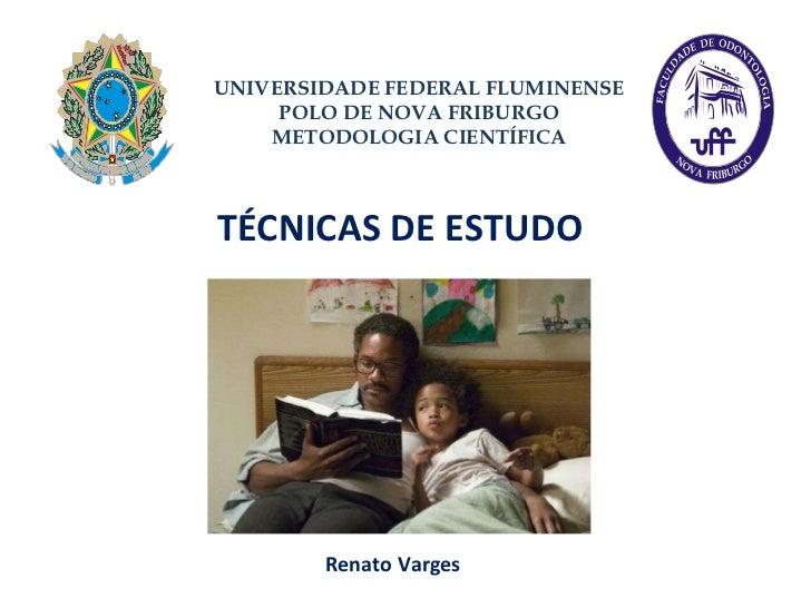 TÉCNICAS DE ESTUDO Renato Varges UNIVERSIDADE FEDERAL FLUMINENSE POLO DE NOVA FRIBURGO METODOLOGIA CIENTÍFICA