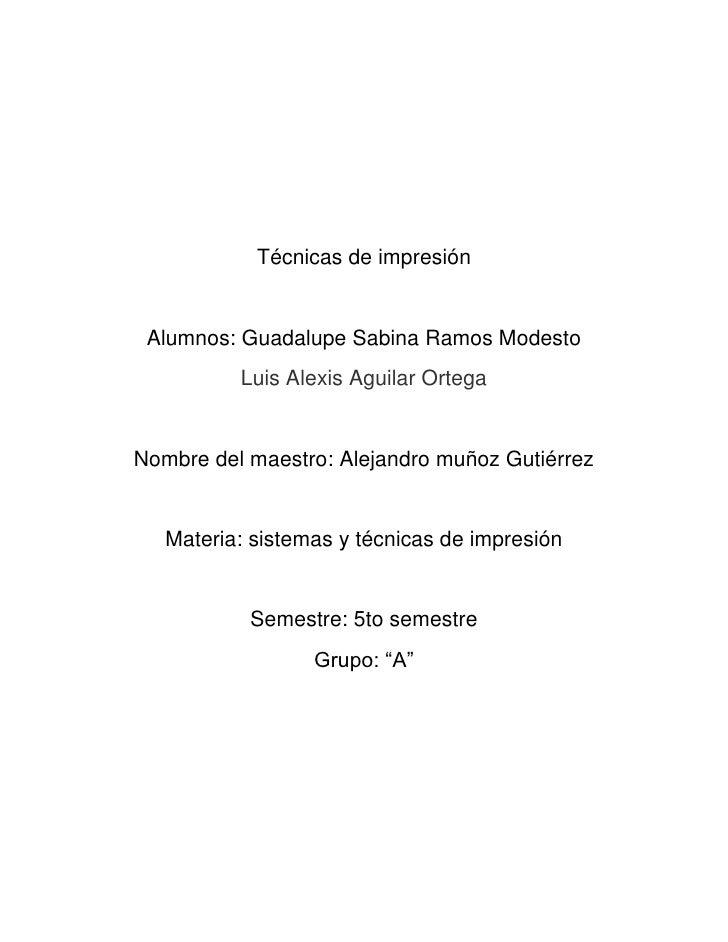 Técnicas de impresión <br />Alumnos: Guadalupe Sabina Ramos Modesto<br />Luis Alexis Aguilar Ortega<br />Nombre del maestr...