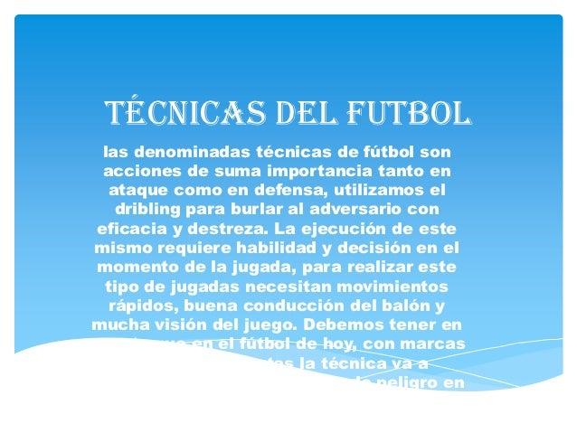 Técnicas del futbol  las denominadas técnicas de fútbol son  acciones de suma importancia tanto en   ataque como en defens...