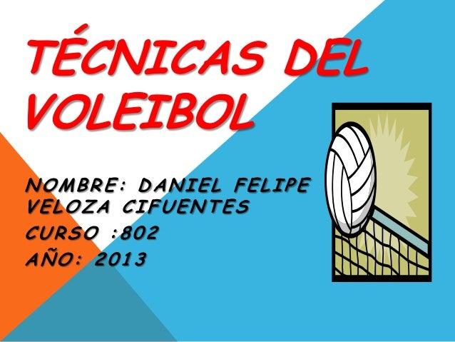 TÉCNICAS DEL VOLEIBOL NOMBRE: DANIEL FELIPE VELOZA CIFUENTES CURSO :802 AÑO: 2013
