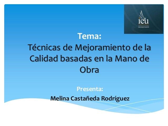 Tema: Técnicas de Mejoramiento de la Calidad basadas en la Mano de Obra Presenta: Melina Castañeda Rodríguez