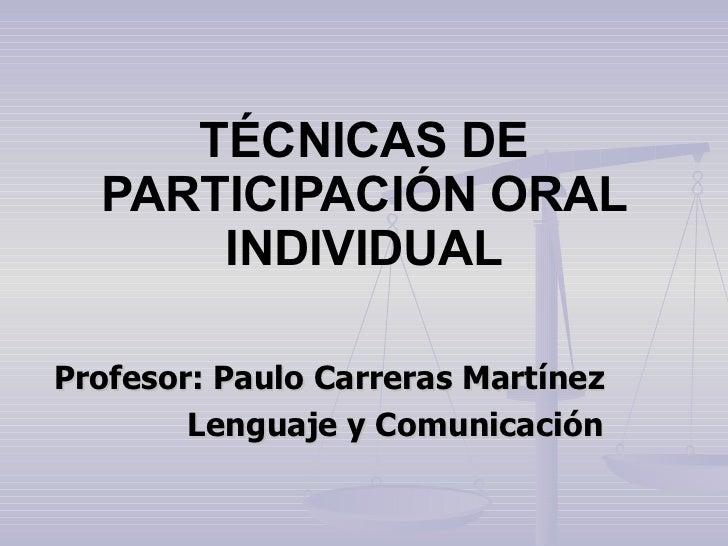 TÉCNICAS DE PARTICIPACIÓN ORAL INDIVIDUAL Profesor: Paulo Carreras Martínez Lenguaje y Comunicación