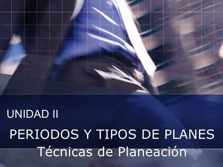 UNIDAD II PERIODOS Y TIPOS DE PLANES Técnicas de Planeación