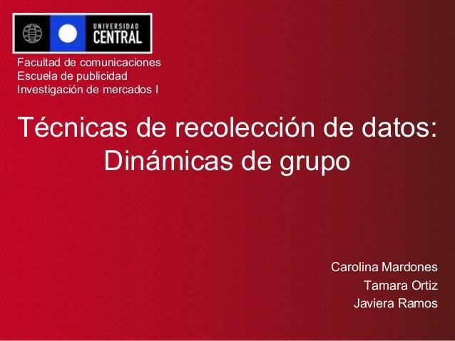 Técnicas de recolección de datos: Dinámicas de grupo Carolina Mardones Tamara Ortiz Javiera Ramos Facultad de comunicacion...