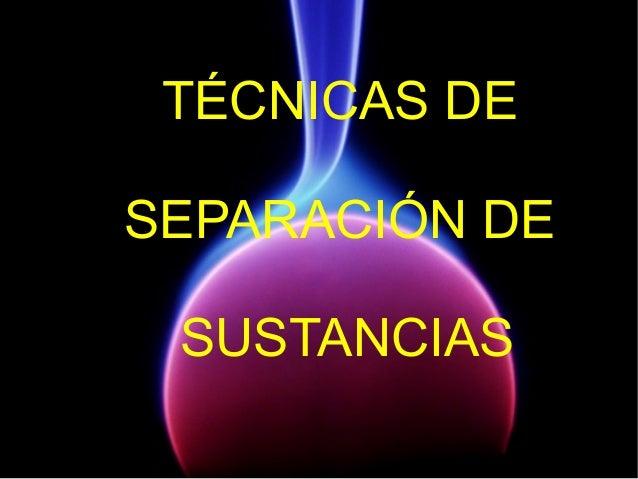 TÉCNICAS DE SEPARACIÓN DE SUSTANCIAS
