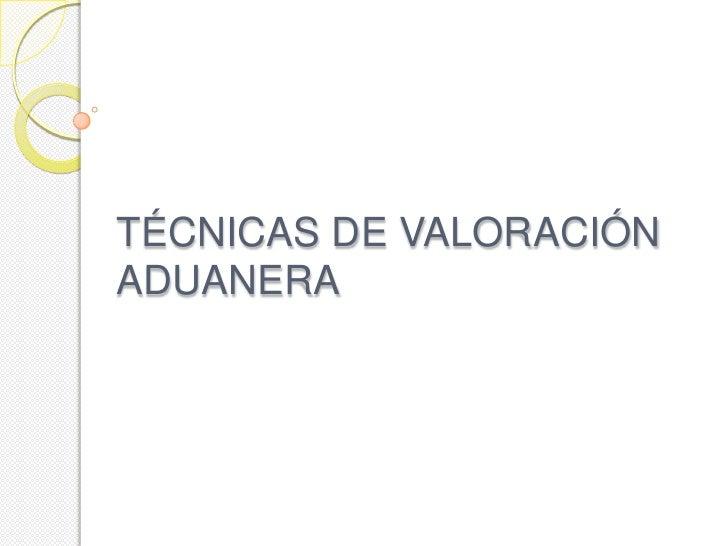 TÉCNICAS DE VALORACIÓNADUANERA