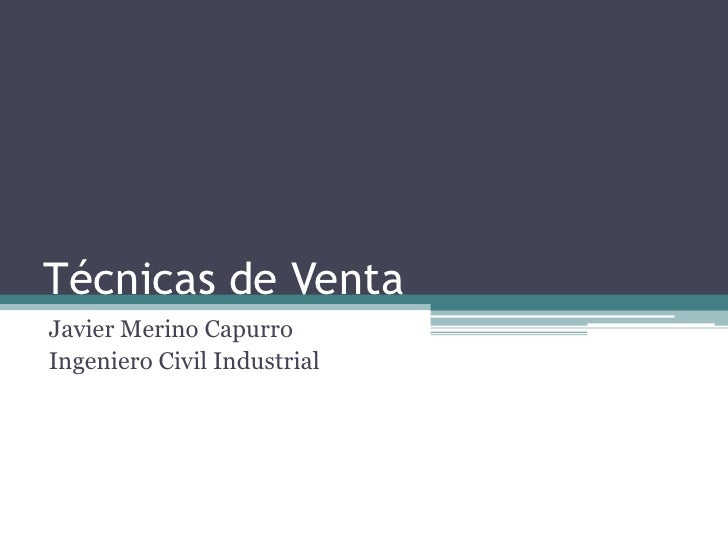 Técnicas de Venta<br />Javier Merino Capurro<br />Ingeniero Civil Industrial<br />