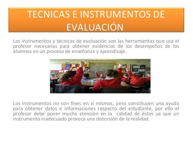 TECNICAS E INSTRUMENTOS DE EVALUACIÓN Los instrumentos y técnicas de evaluación son las herramientas que usa el profesor n...