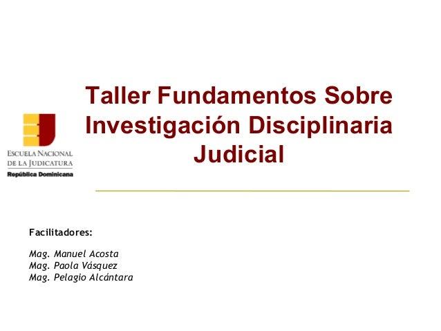 Taller Fundamentos Sobre  Investigación Disciplinaria  Judicial  Facilitadores:  Mag. Manuel Acosta  Mag. Paola Vásquez  M...