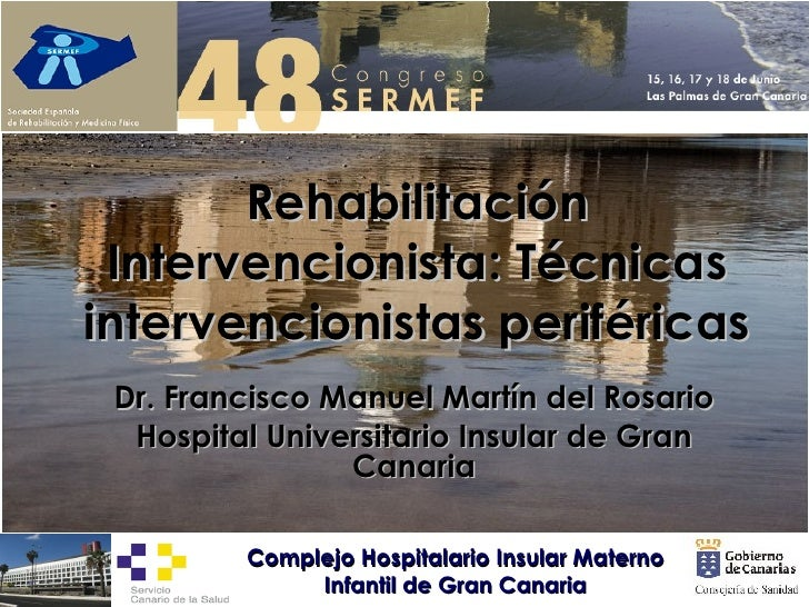 Rehabilitación Intervencionista: Técnicas intervencionistas periféricas Dr. Francisco Manuel Martín del Rosario Hospital U...