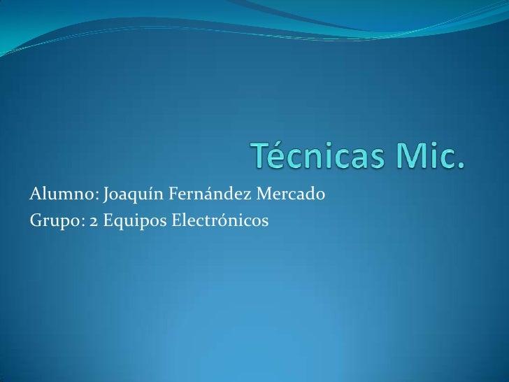 Técnicas Mic.<br />Alumno: Joaquín Fernández Mercado<br />Grupo: 2 Equipos Electrónicos<br />