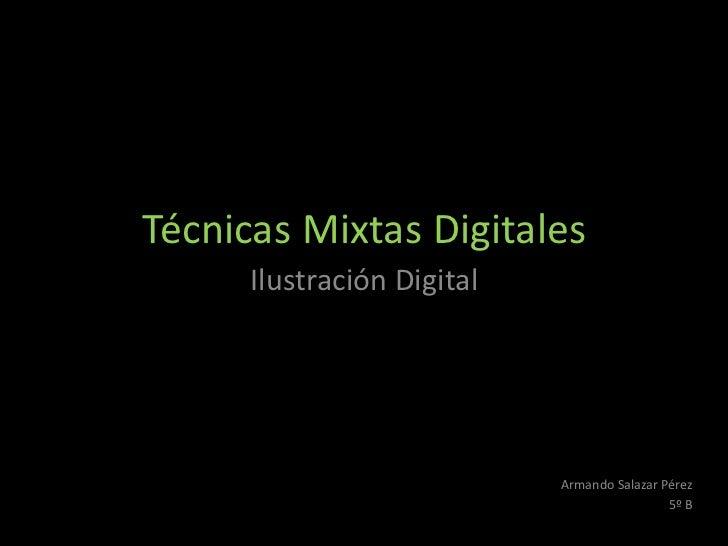 Técnicas Mixtas Digitales      Ilustración Digital                            Armando Salazar Pérez                       ...