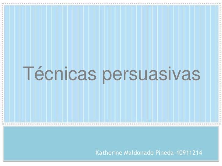 Técnicas persuasivas<br />Katherine Maldonado Pineda-10911214<br />