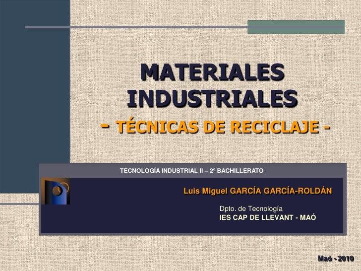 MATERIALES   INDUSTRIALES- TÉCNICAS DE RECICLAJE -  TECNOLOGÍA INDUSTRIAL II – 2º BACHILLERATO                    Luis Mig...
