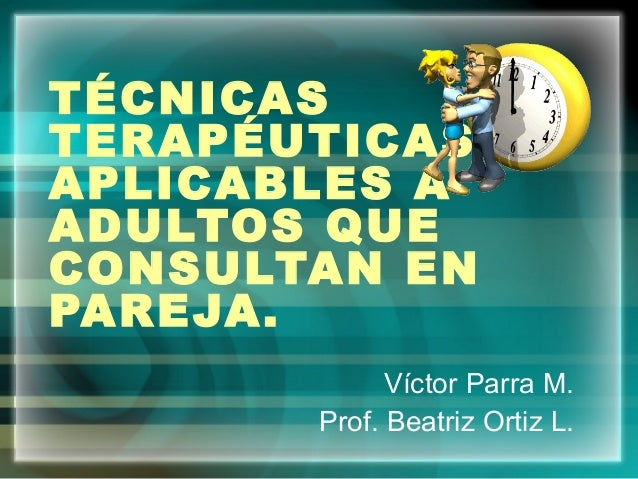TÉCNICAS TERAPÉUTICAS APLICABLES A ADULTOS QUE CONSULTAN EN PAREJA. Víctor Parra M. Prof. Beatriz Ortiz L.