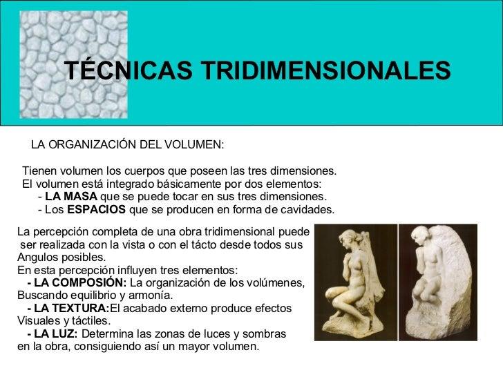 TÉCNICAS TRIDIMENSIONALES  LA ORGANIZACIÓN DEL VOLUMEN: Tienen volumen los cuerpos que poseen las tres dimensiones. El vol...
