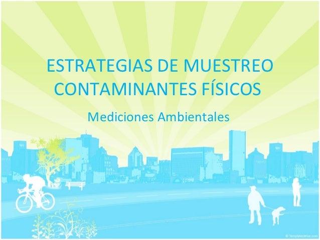 ESTRATEGIAS DE MUESTREO CONTAMINANTES FÍSICOS    Mediciones Ambientales