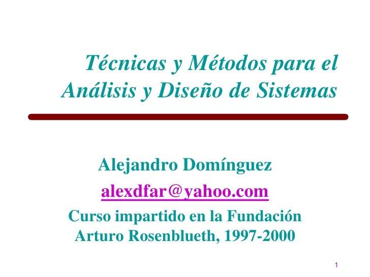 Técnicas y Métodos para el Análisis y Diseño de Sistemas      Alejandro Domínguez    alexdfar@yahoo.com Curso impartido en...