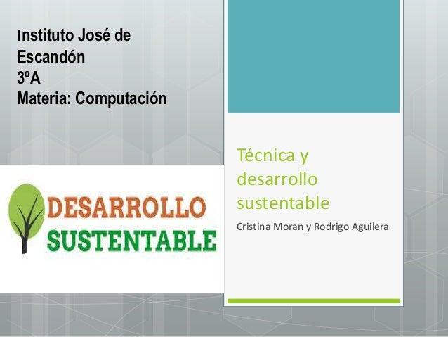 Técnica y desarrollo sustentable Cristina Moran y Rodrigo Aguilera Instituto José de Escandón 3ºA Materia: Computación